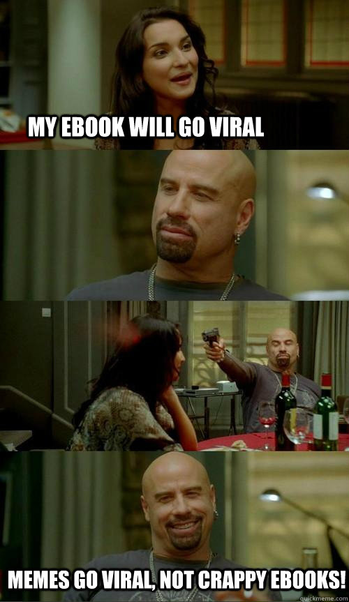 My ebook will go viral  memes go viral, not crappy ebooks! - My ebook will go viral  memes go viral, not crappy ebooks!  Skinhead John