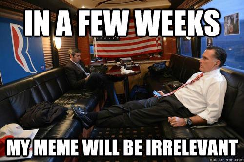 In a few weeks my meme will be irrelevant - In a few weeks my meme will be irrelevant  Sudden Realization Romney
