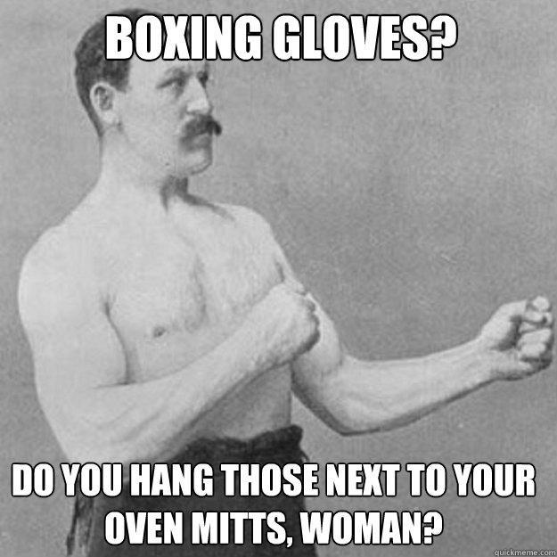 boxing gloves? do you hang those next to your oven mitts, woman?  - boxing gloves? do you hang those next to your oven mitts, woman?   Misc
