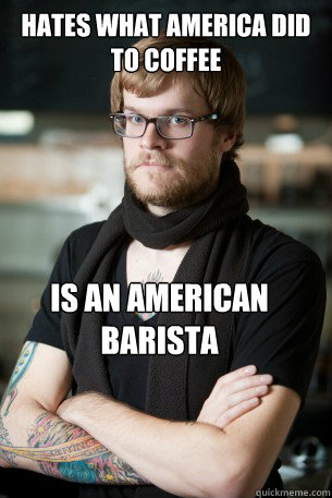 Hates what america did to coffee is an american barista - Hates what america did to coffee is an american barista  Hipster Barista