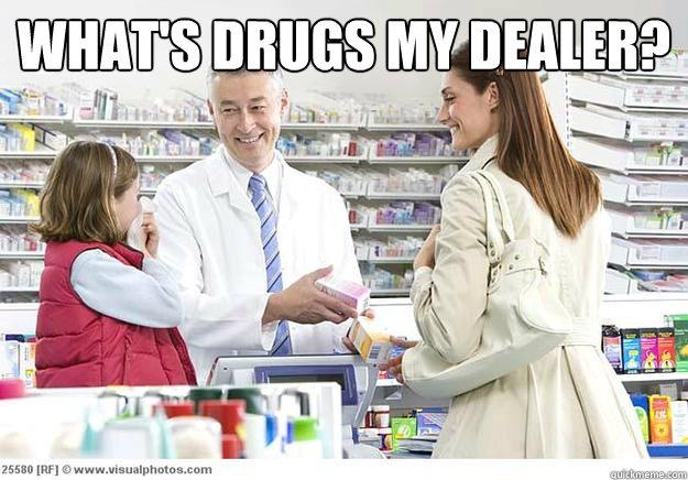 What's drugs my dealer?   Smug Pharmacist