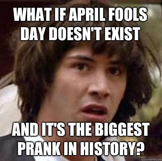 what if April fools day doesn't exist And it's the biggest prank in history? - what if April fools day doesn't exist And it's the biggest prank in history?  conspiracy keanu