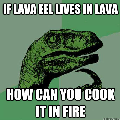 If lava eel lives in lava How can you cook it in fire - If lava eel lives in lava How can you cook it in fire  Philosoraptor