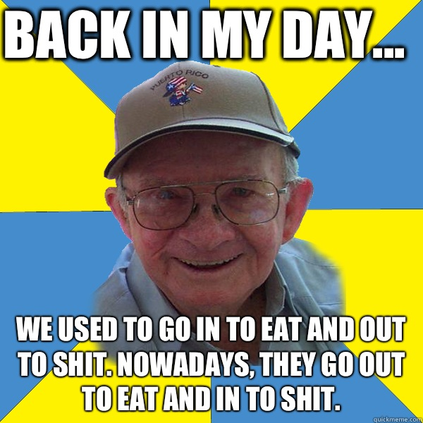 Back in my day... We used to go in to eat and out to shit. Nowadays, they go out to eat and in to shit.  - Back in my day... We used to go in to eat and out to shit. Nowadays, they go out to eat and in to shit.   Back In My Day Grandpa