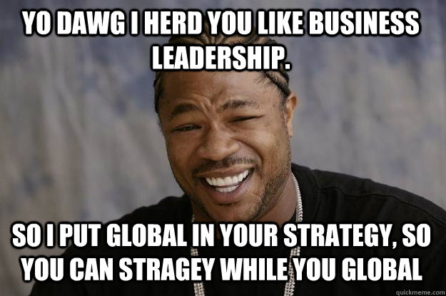 Yo dawg I herd you like business leadership. So I put global in your strategy, so you can stragey while you global - Yo dawg I herd you like business leadership. So I put global in your strategy, so you can stragey while you global  Xzibit meme