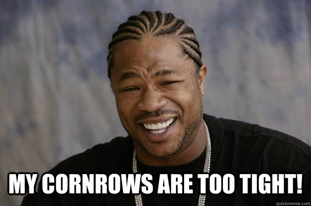 my cornrows are too tight! - my cornrows are too tight!  Xzibit meme 2
