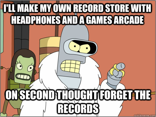 I'll make my own record store with headphones and a games arcade On second thought forget the records - I'll make my own record store with headphones and a games arcade On second thought forget the records  Blackjack Bender