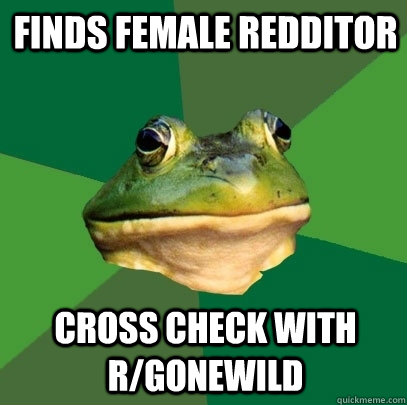 Finds female redditor cross check with r/gonewild - Finds female redditor cross check with r/gonewild  Foul Bachelor Frog