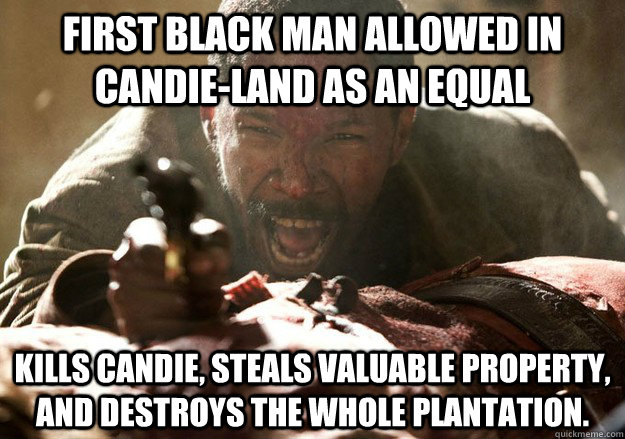First black man allowed in Candie-Land as an equal Kills Candie, steals valuable property, and destroys the whole plantation.