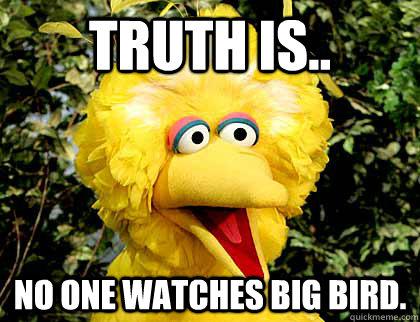 Truth is.. No one watches big bird.  Big Bird Fired