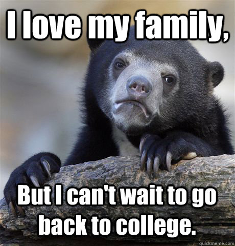 I love my family, But I can't wait to go back to college. - I love my family, But I can't wait to go back to college.  Confession Bear