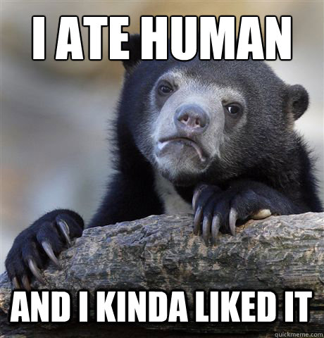I ATE HUMAN AND I KINDA LIKED IT - I ATE HUMAN AND I KINDA LIKED IT  Confession Bear