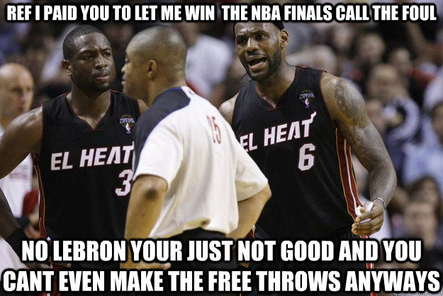 ref i paid you to let me win  the nba finals call the foul no lebron your just not good and you cant even make the free throws anyways - ref i paid you to let me win  the nba finals call the foul no lebron your just not good and you cant even make the free throws anyways  miami heat big 4