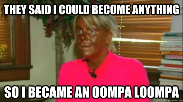 They said i could become anything so i became an oompa loompa - They said i could become anything so i became an oompa loompa  Excessive Tanning Mom