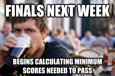 Finals next week Begins calculating minimum scores needed to pass - Finals next week Begins calculating minimum scores needed to pass  Lazy College Senior