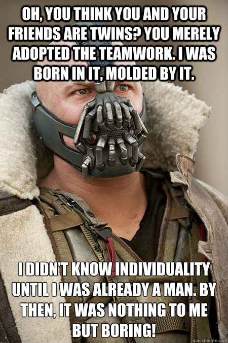Oh, you think you and your friends are twins? You merely adopted the teamwork. I was born in it, molded by it.  I didn't know individuality until I was already a man. By then, it was nothing to me but boring!