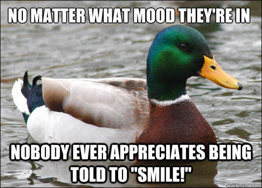 no matter what mood they're in Nobody ever appreciates being told to