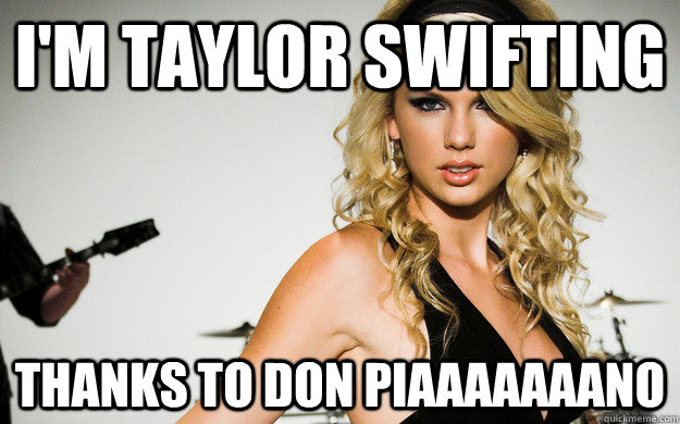 I'm Taylor Swifting Thanks to Don Piaaaaaaano  taylor swifting
