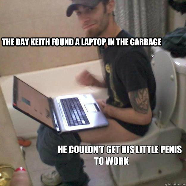 the day keith found a laptop in the garbage           he couldn't get his little penis  to work   Potty Training Rick