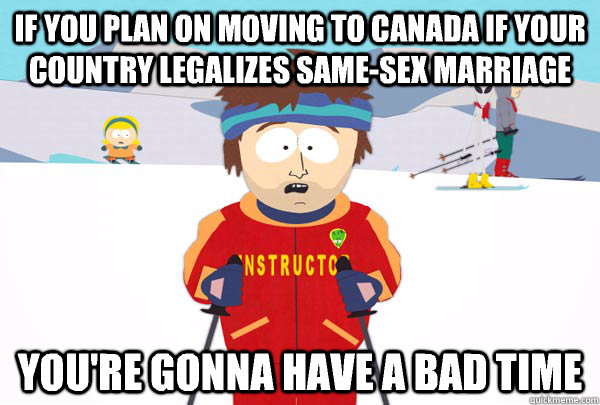 If you plan on moving to Canada if your country legalizes same-sex marriage You're gonna have a bad time - If you plan on moving to Canada if your country legalizes same-sex marriage You're gonna have a bad time  Super Cool Ski Instructor