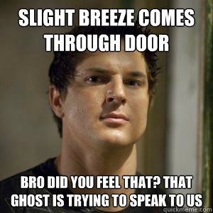 Slight breeze comes through door bro did you feel that? that ghost is trying to speak to us