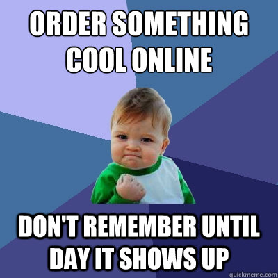order something cool online  Don't remember until day it shows up  Success Kid