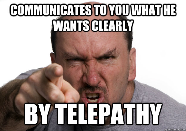communicates to you what he wants clearly by telepathy