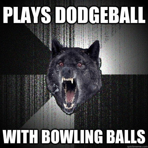 Plays dodgeball With bowling balls - Plays dodgeball With bowling balls  Insanity Wolf