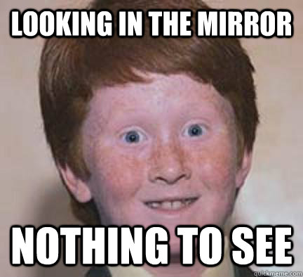 Looking in the mirror Nothing to see - Looking in the mirror Nothing to see  Over Confident Ginger