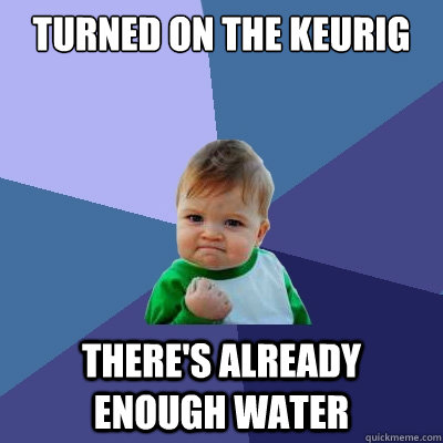 Turned on the Keurig There's already enough water - Turned on the Keurig There's already enough water  Success Kid