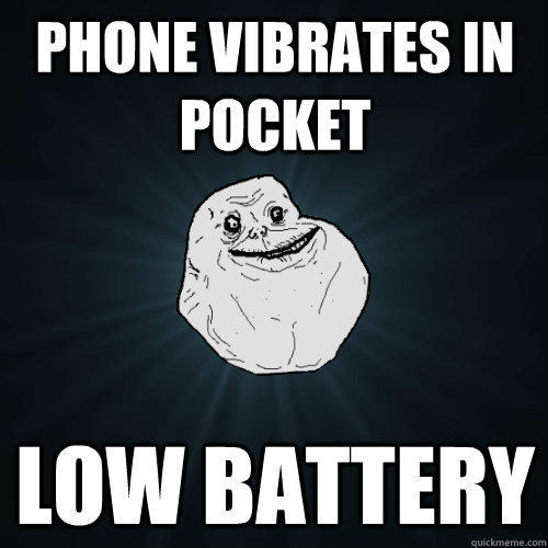 Phone vibrates in pocket Low Battery - Phone vibrates in pocket Low Battery  Forever Alone