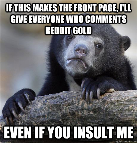 If this makes the front page, I'll give everyone who comments reddit gold Even if you insult me - If this makes the front page, I'll give everyone who comments reddit gold Even if you insult me  Confession Bear