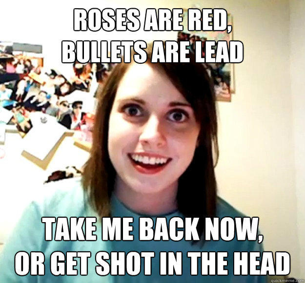 Roses are red, Bullets are lead Take me back now, Or get shot in the head - Roses are red, Bullets are lead Take me back now, Or get shot in the head  Overly Attached Girlfriend