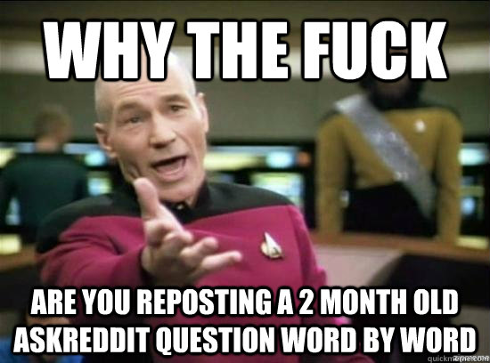 Why the fuck are you reposting a 2 month old askreddit question word by word  - Why the fuck are you reposting a 2 month old askreddit question word by word   Annoyed Picard HD