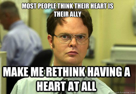 most people think their heart is  their ally  Make me rethink having a heart at all - most people think their heart is  their ally  Make me rethink having a heart at all  Schrute