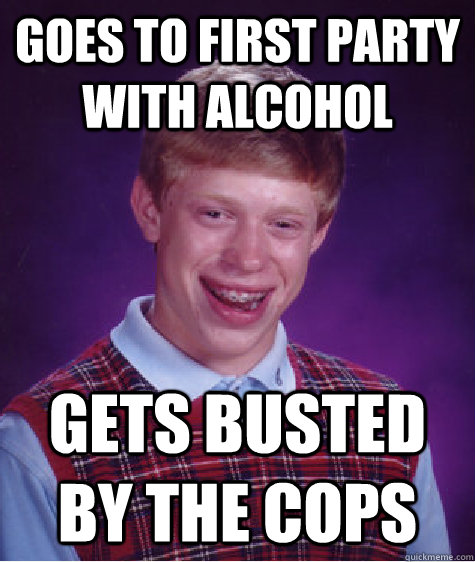 Goes to first party with alcohol Gets busted by the cops - Goes to first party with alcohol Gets busted by the cops  Bad Luck Brian