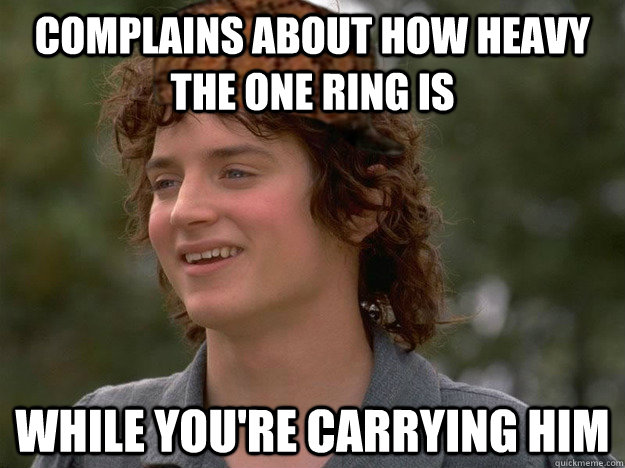 Complains about how heavy the one ring is while you're carrying him