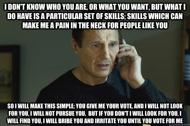 I don't know who you are, or what you want, but what i do have is a particular set of skills; skills which can make me a pain in the neck for people like you So i will make this simple; You give me your vote, and i will not look for you, i will not pursue  Taken Liam Neeson