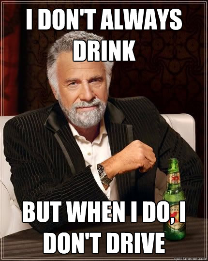 I don't always drink but when i do, I don't drive - I don't always drink but when i do, I don't drive  The Most Interesting Man In The World