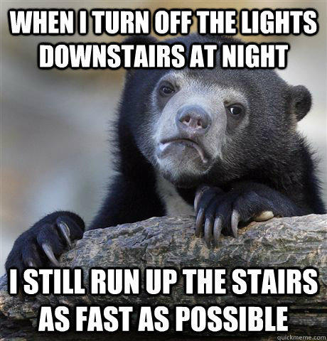 When I turn off the lights downstairs at night I still run up the stairs as fast as possible - When I turn off the lights downstairs at night I still run up the stairs as fast as possible  Confession Bear