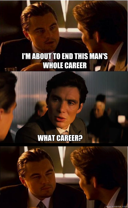 I'm about to end this man's whole career what career? - I'm about to end this man's whole career what career?  Inception Meme