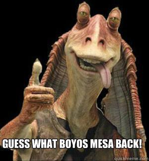 Guess what Boyos Mesa Back!  - Guess what Boyos Mesa Back!   Jar Jar Binks