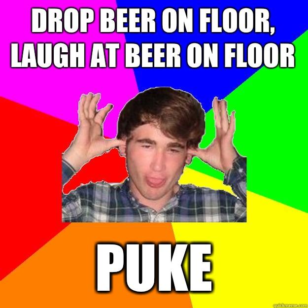 drop beer on floor, laugh at beer on floor puke   Drunken Jimmy