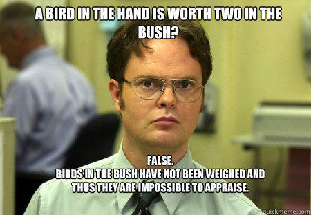 A bird in the hand is worth two in the bush? FALSE.   Birds in the bush have not been weighed and thus they are impossible to appraise. - A bird in the hand is worth two in the bush? FALSE.   Birds in the bush have not been weighed and thus they are impossible to appraise.  Schrute
