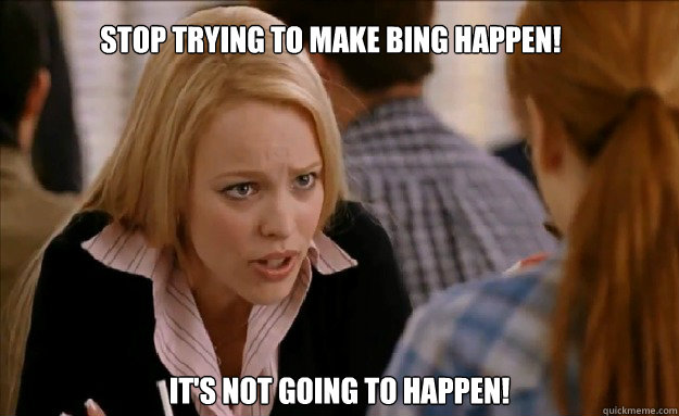 Stop trying to make bing happen!   it's not going to happen!