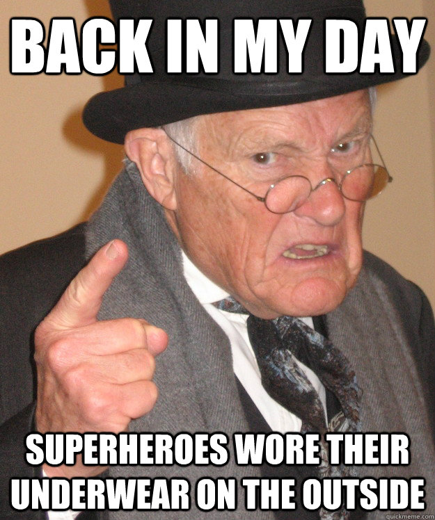 back in my day superheroes wore their underwear on the outside - back in my day superheroes wore their underwear on the outside  back in my day