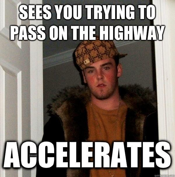 Sees you trying to pass on the highway accelerates - Sees you trying to pass on the highway accelerates  Scumbag Steve