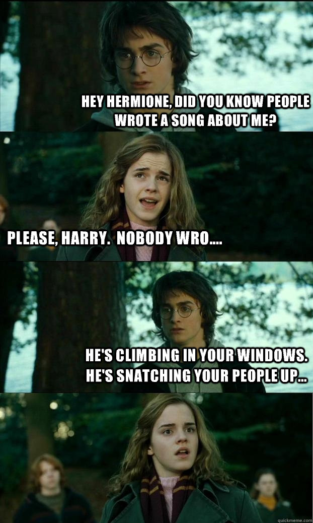 Hey Hermione, did you know people wrote a song about me? Please, Harry.  Nobody wro.... He's climbing in your windows.  He's snatching your people up... - Hey Hermione, did you know people wrote a song about me? Please, Harry.  Nobody wro.... He's climbing in your windows.  He's snatching your people up...  Horny Harry