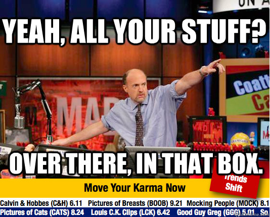 Yeah, all your stuff? Over there, in that box.  Mad Karma with Jim Cramer