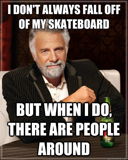 I don't always fall off of my skateboard but when I do, there are people around - I don't always fall off of my skateboard but when I do, there are people around  The Most Interesting Man In The World